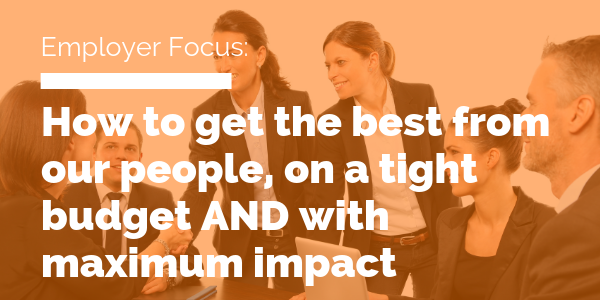 How to get the best from our people, on a tight budget AND with maximum impact