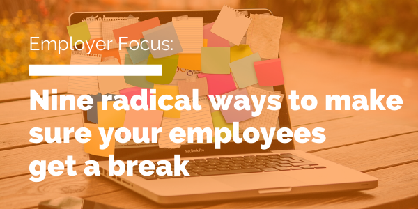 Nine radical ways to make sure your employees get a break