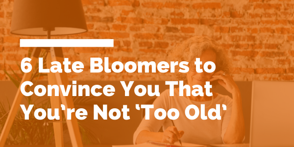 6 Late Bloomers to Convince You That You're Not 'Too Old' blog header