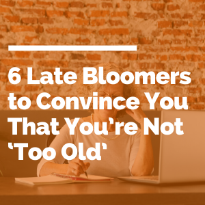 6 Late Bloomers to Convince You That You're Not 'Too Old' featured image