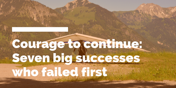 Courage to continue - big successes who failed first