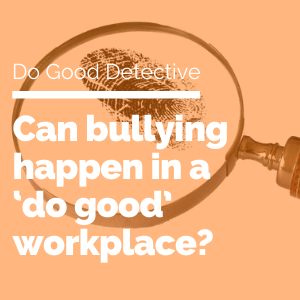 can bullying happen in a 'do good' workplace? featured image
