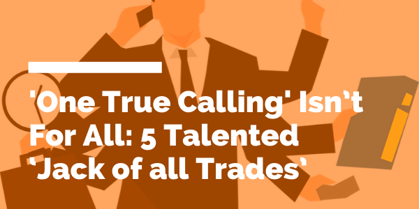 'One True Calling' Isn't For All: 5 Talented 'Jack of all Trades' blog header