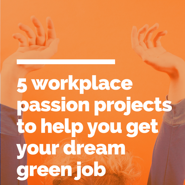 5 workplace passion projects to help you get your dream green job