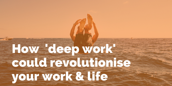 How 'deep work' could revolutionise your work and life.