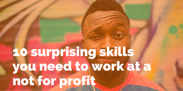 10 surprising skills you need to work at a not for profit.