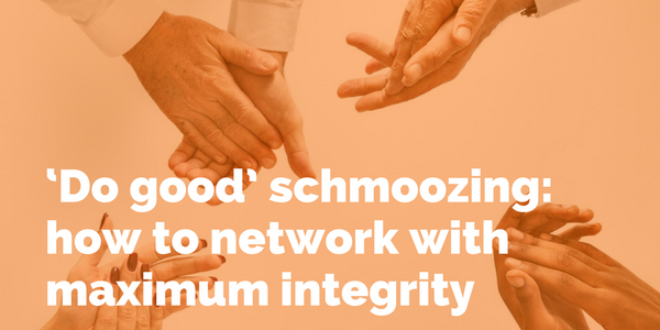 'Do good' schmoozing: how to network with maximum integrity.