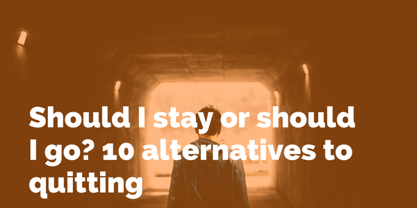 Should I stay or should I go? 10 alternatives to quitting.