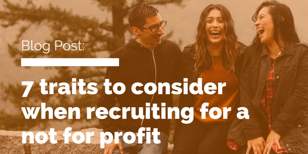 7 traits to consider when recruiting for a not for profit.