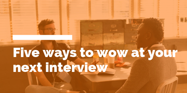 Five ways to wow at your next interview