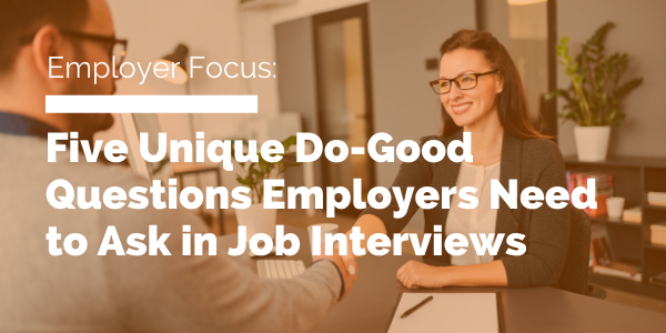 Five Unique Do-Good Questions Employers Need to Ask in Job Interviews blog header